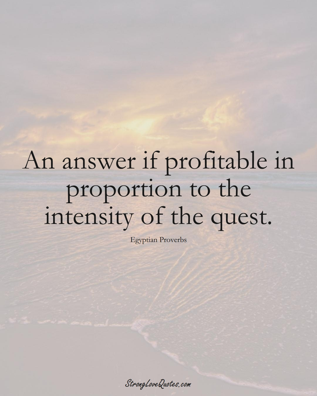 An answer if profitable in proportion to the intensity of the quest. (Egyptian Sayings);  #MiddleEasternSayings