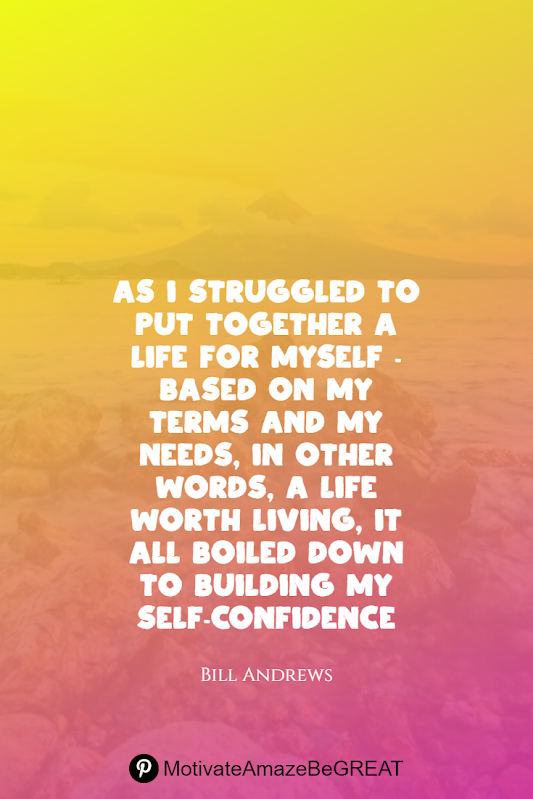 "Inspirational Quotes About Life And Struggles: ""As I struggled to put together a life for myself - based on my terms and my needs, in other words, a life worth living, it all boiled down to building my self-confidence."" - Bill Andrews"