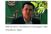 The PML-N has formed a committee to probe Talal Chowdhury's 'fight'