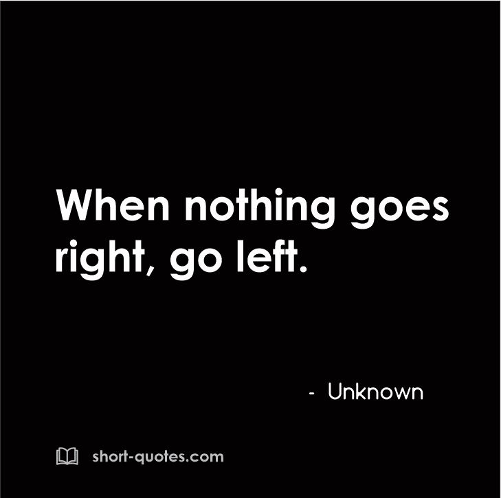 When Nothing Goes Right Go Left Unknown