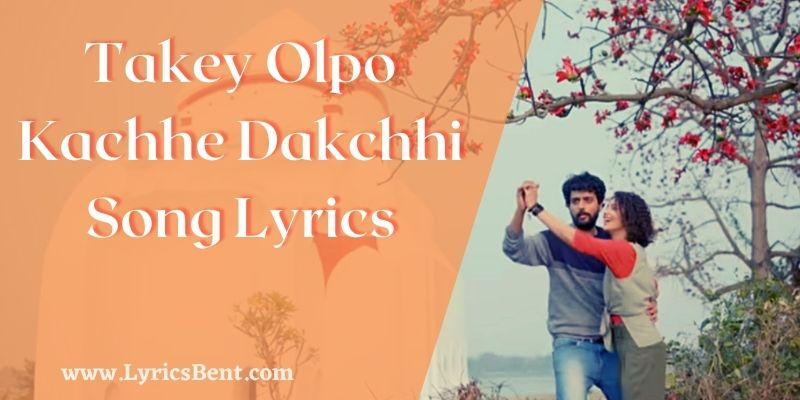 Takey Olpo Kachhe Dakchhi Song Lyrics