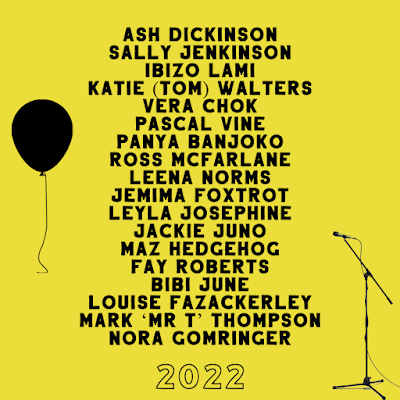 """Bright yellow background with black text. There are a list of names down the middle, and a picture of a free-floating balloon with string dangling on the top left and a microphone on a stand on the bottom right. At the bottom is the year 2022.  Names list top to bottom: """"Ash Dickinson, Sally Jenkinson, Panya Banjoko, Katie (Tom) Walters, Vera Chok, Pascal Vine, Inizo Lami, Ross McFarlane, Leena Norms, Jemima Foxtrot, Leyla Josephine, Jack Juno, Maz Hedgehog, Fay Roberts, Bibi June, Louise Fazakerley, Mark 'Mr T' Thompson, Nora Gomringer"""""""