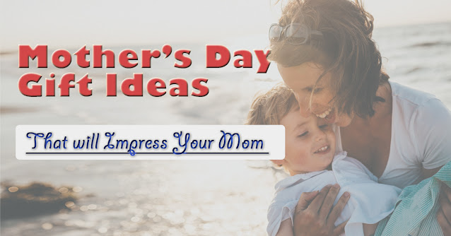 These Gift Ideas will Surely Impress your Mom on Mother's Day