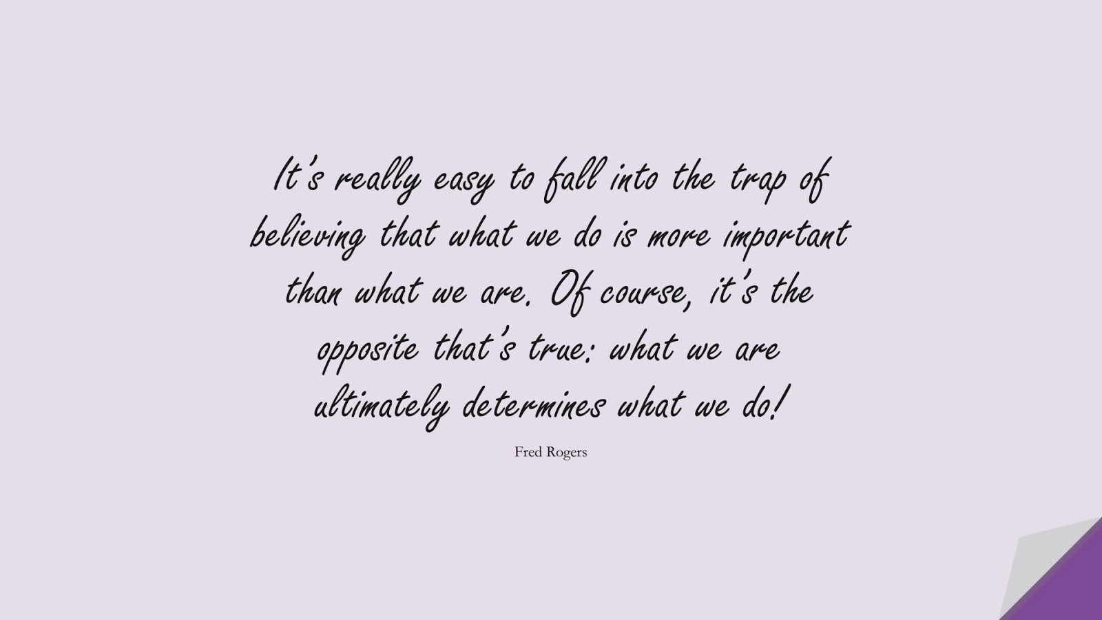 It's really easy to fall into the trap of believing that what we do is more important than what we are. Of course, it's the opposite that's true: what we are ultimately determines what we do! (Fred Rogers);  #CharacterQuotes