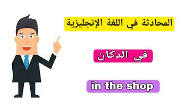 الحوار و المحادثة في اللغة الانجليزية في الدكان in the shop