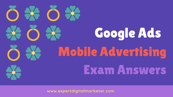 Google Ads Mobile Advertising Exam Answers