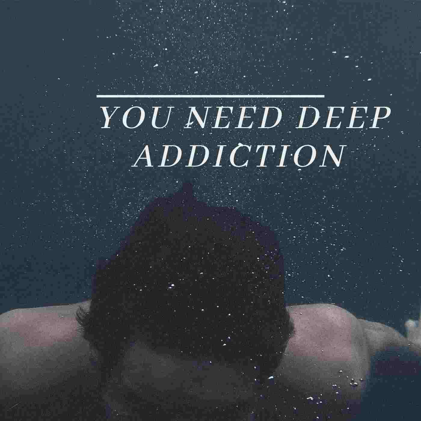 you need deep Addiction