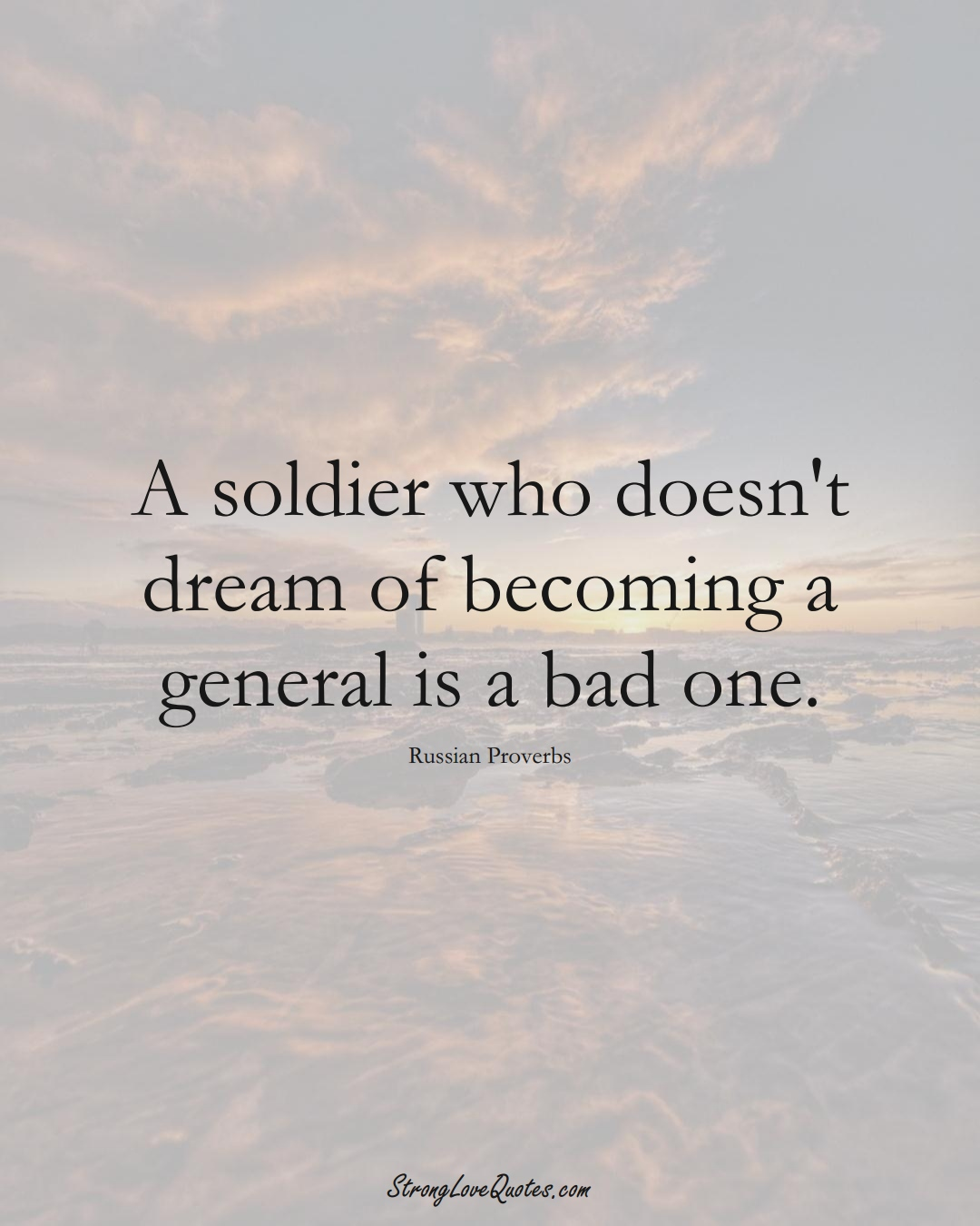 A soldier who doesn't dream of becoming a general is a bad one. (Russian Sayings);  #AsianSayings