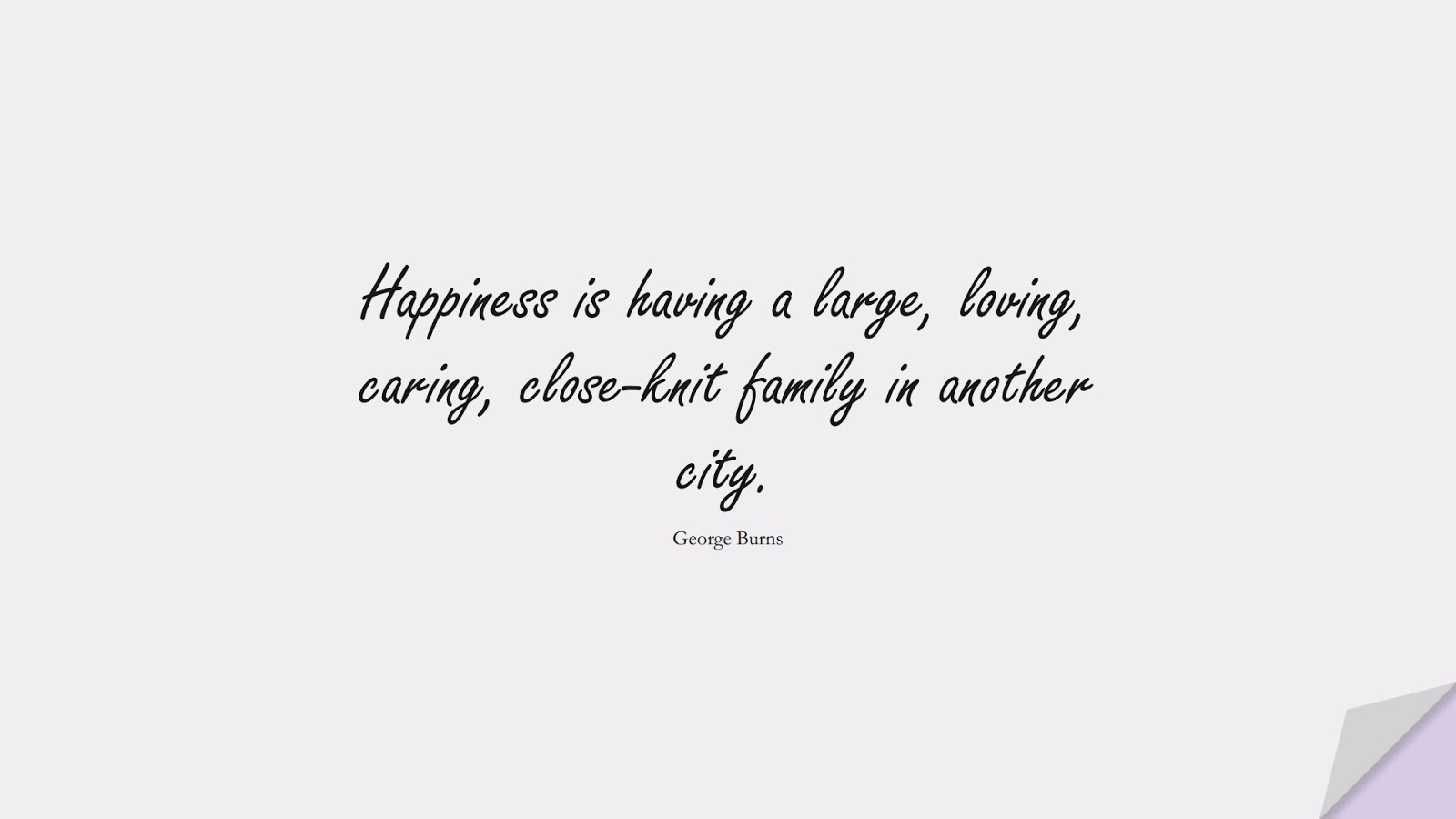 Happiness is having a large, loving, caring, close-knit family in another city. (George Burns);  #FamilyQuotes
