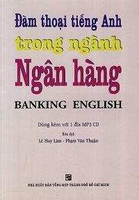 Đàm Thoại Tiếng Anh Trong Ngành Ngân Hàng - Banking English - Lê Huy Lâm, Phạm Văn Thuận