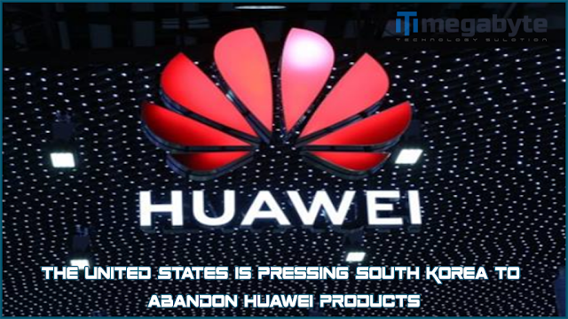 The United States is pressing South Korea to abandon Huawei products