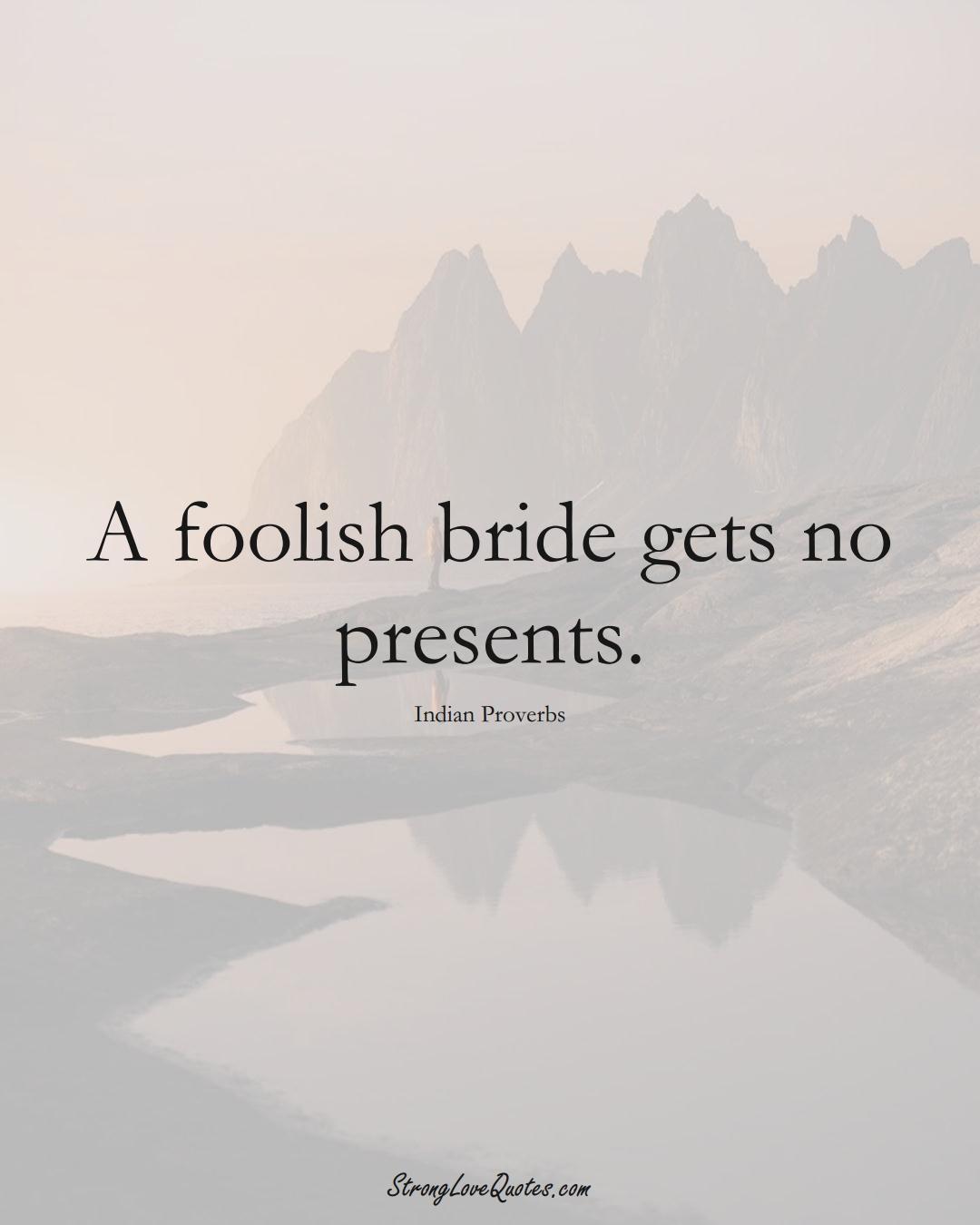 A foolish bride gets no presents. (Indian Sayings);  #AsianSayings