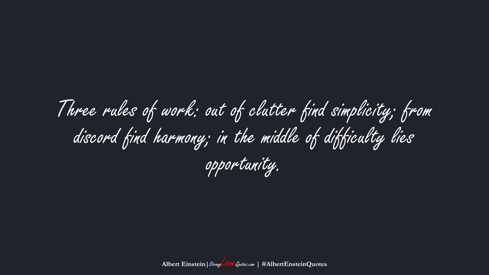 Three rules of work: out of clutter find simplicity; from discord find harmony; in the middle of difficulty lies opportunity. (Albert Einstein);  #AlbertEnsteinQuotes
