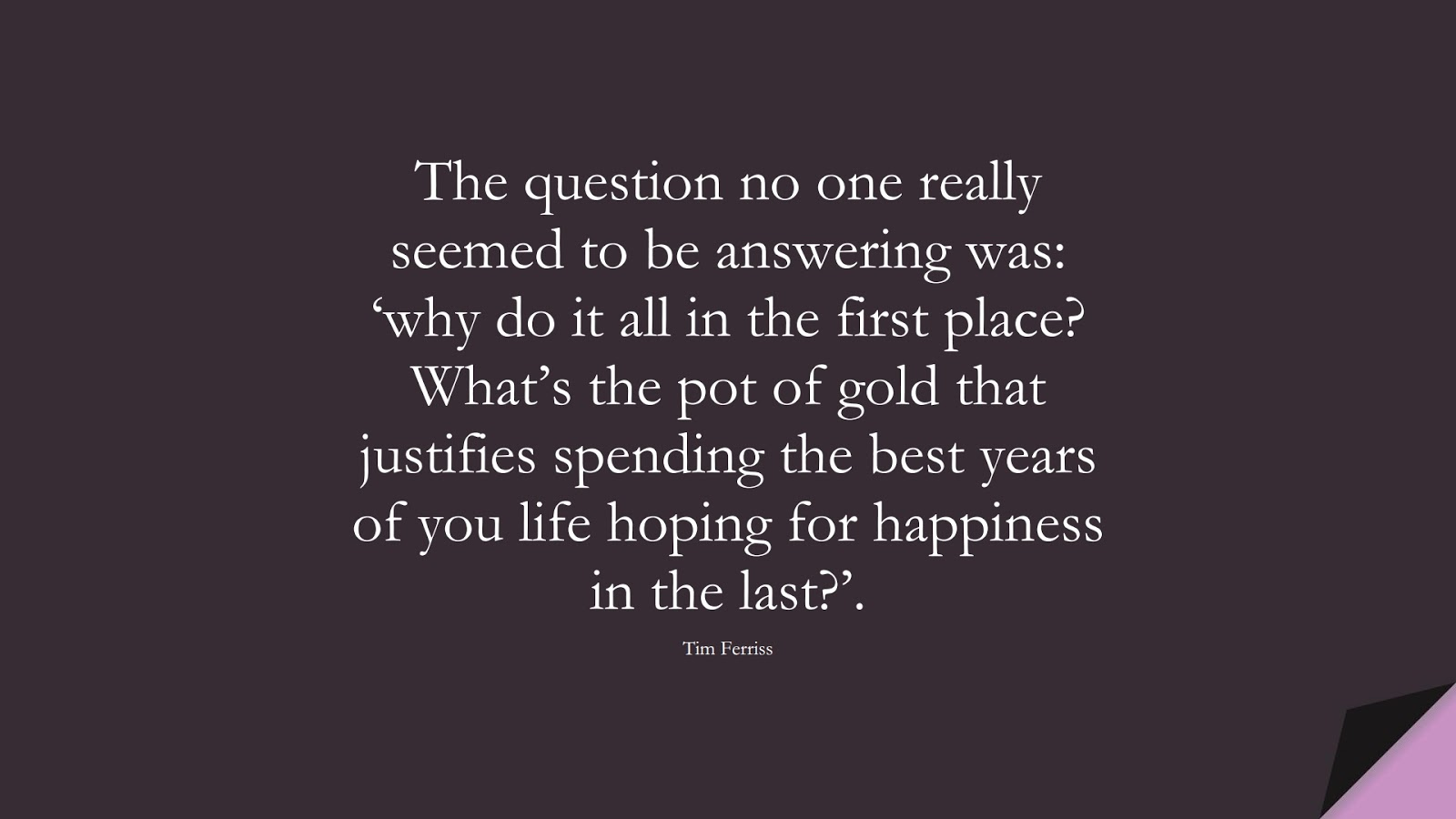 The question no one really seemed to be answering was: 'why do it all in the first place? What's the pot of gold that justifies spending the best years of you life hoping for happiness in the last?'. (Tim Ferriss);  #TimFerrissQuotes