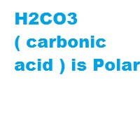 H2CO3 ( carbonic acid ) is Polar