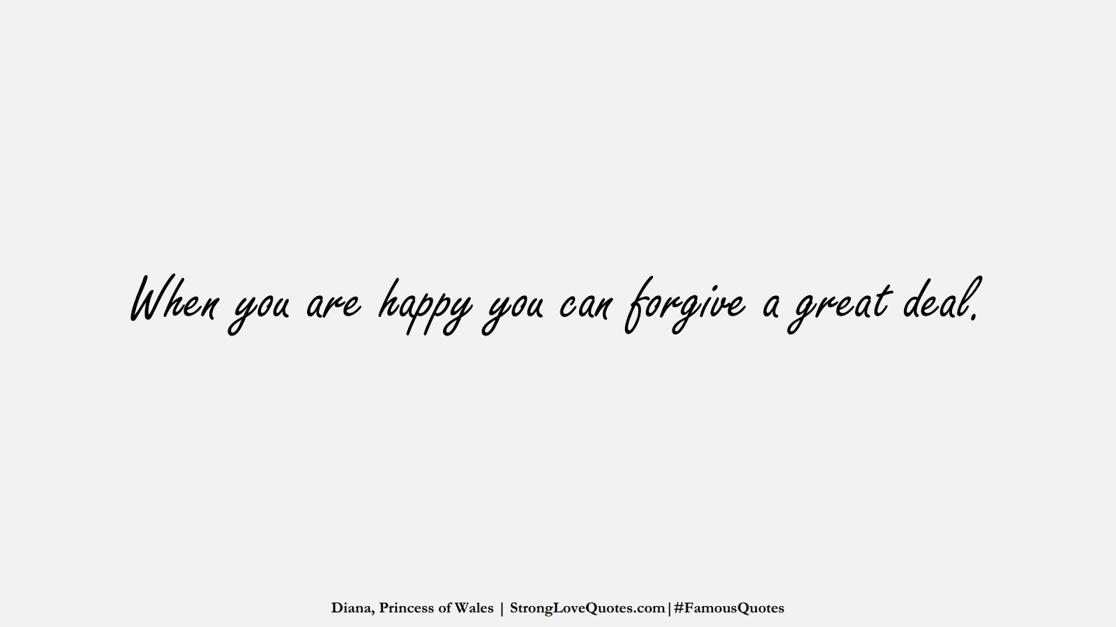 When you are happy you can forgive a great deal. (Diana, Princess of Wales);  #FamousQuotes