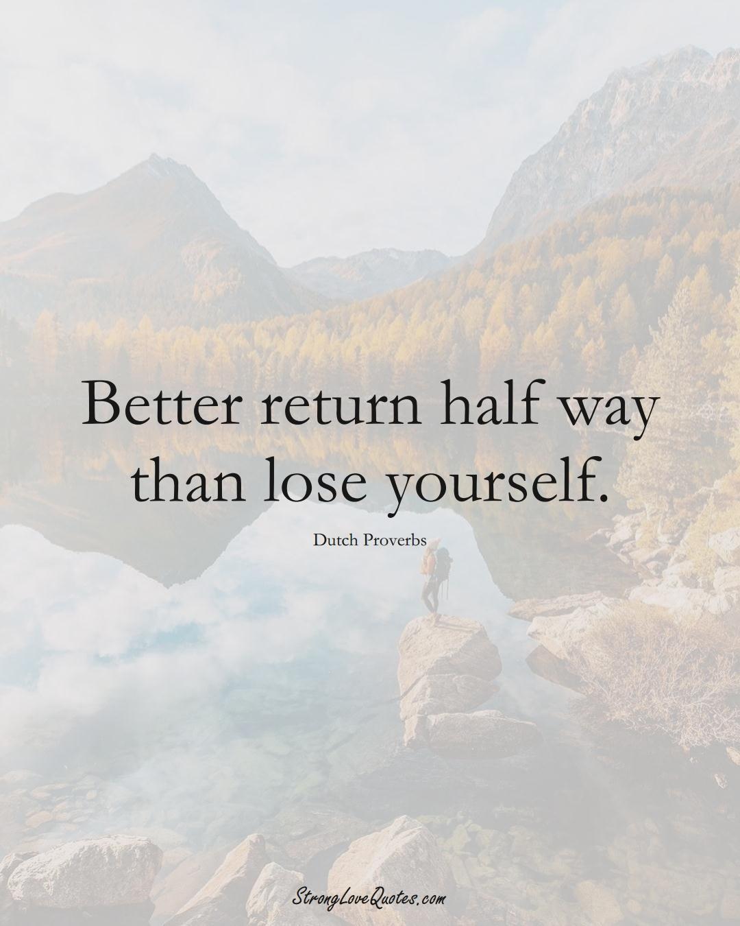 Better return half way than lose yourself. (Dutch Sayings);  #EuropeanSayings