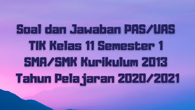 Download Soal dan Jawaban PAS/UAS TIK Kelas 12 Semester 1 SMA/SMK/MA Kurikulum 2013 TP 2020/2021