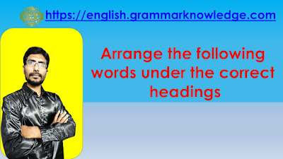 Arrange the following words under the correct headings