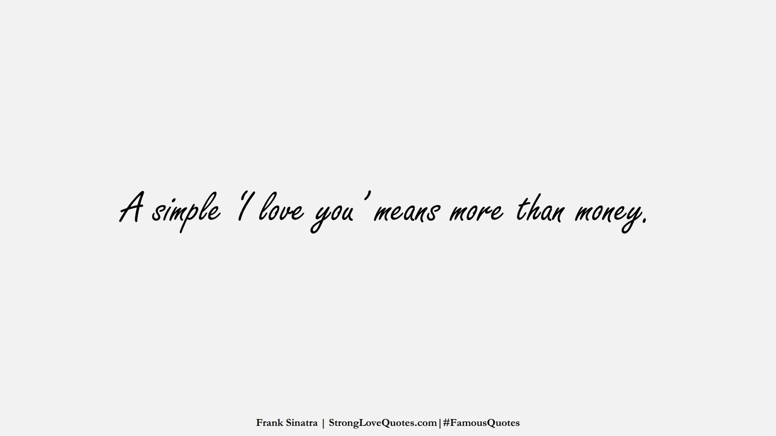 A simple 'I love you' means more than money. (Frank Sinatra);  #FamousQuotes