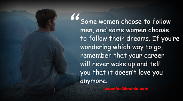 Some women choose to follow men, and some women choose to follow their dreams. If you're wondering which way to go, remember that your career will never wake up and tell you that it doesn't love you anymore.