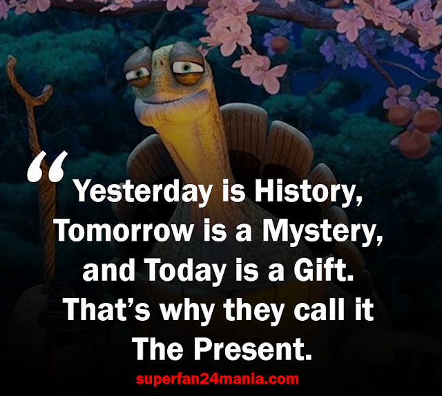 """""""Yesterday is history, tomorrow is a mystery, but today is a gift. That is why it is called the present."""""""