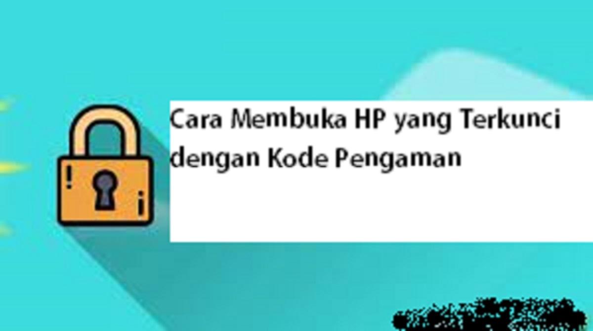 Cara Membuka HP yang Terkunci dengan Kode Pengaman