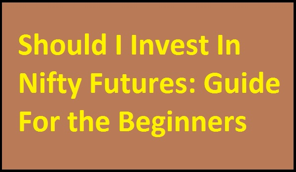 Should I Invest In Nifty Futures: Guide For the Beginners