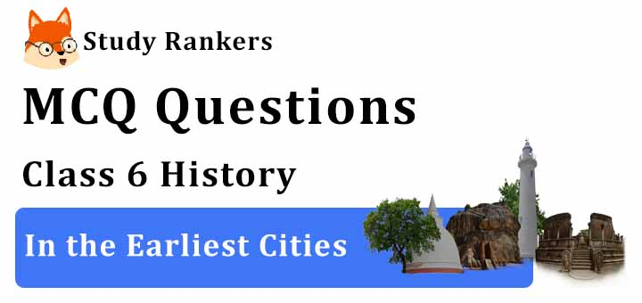 MCQ Questions for Class 6 History: Ch 4 In the Earliest Cities