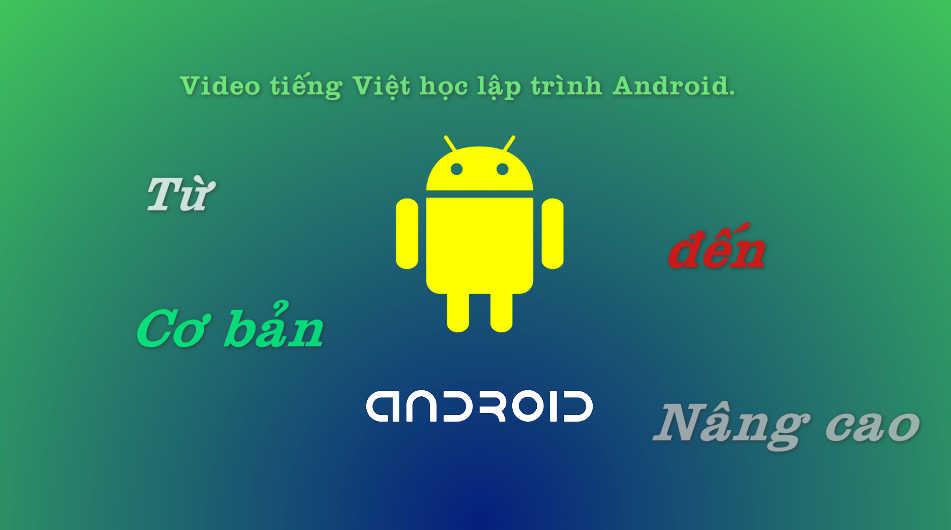 Video tiếng Việt học lập trình Android từ cơ bản tới nâng cao.