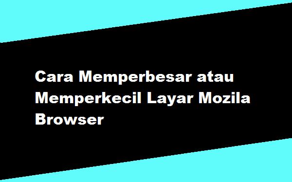 Cara Memperbesar atau Memperkecil Layar Mozila Browser