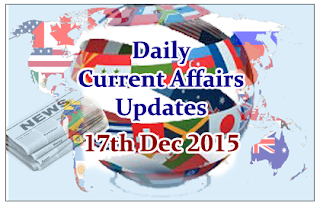 Daily Current Affairs Updates– 17th December 2015