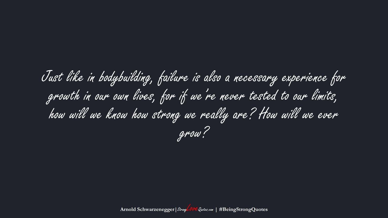 Just like in bodybuilding, failure is also a necessary experience for growth in our own lives, for if we're never tested to our limits, how will we know how strong we really are? How will we ever grow? (Arnold Schwarzenegger);  #BeingStrongQuotes