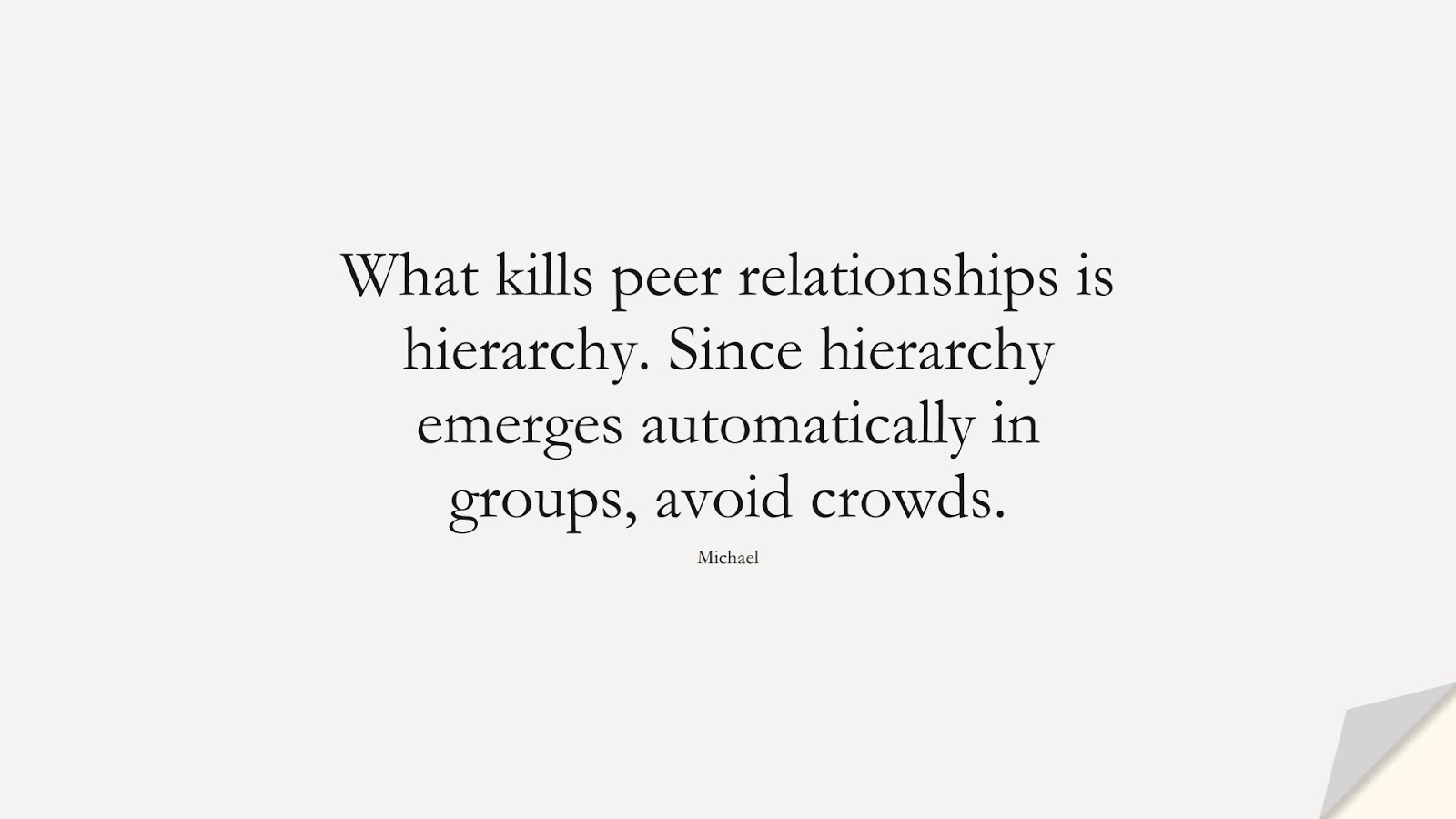 What kills peer relationships is hierarchy. Since hierarchy emerges automatically in groups, avoid crowds. (Michael);  #RelationshipQuotes