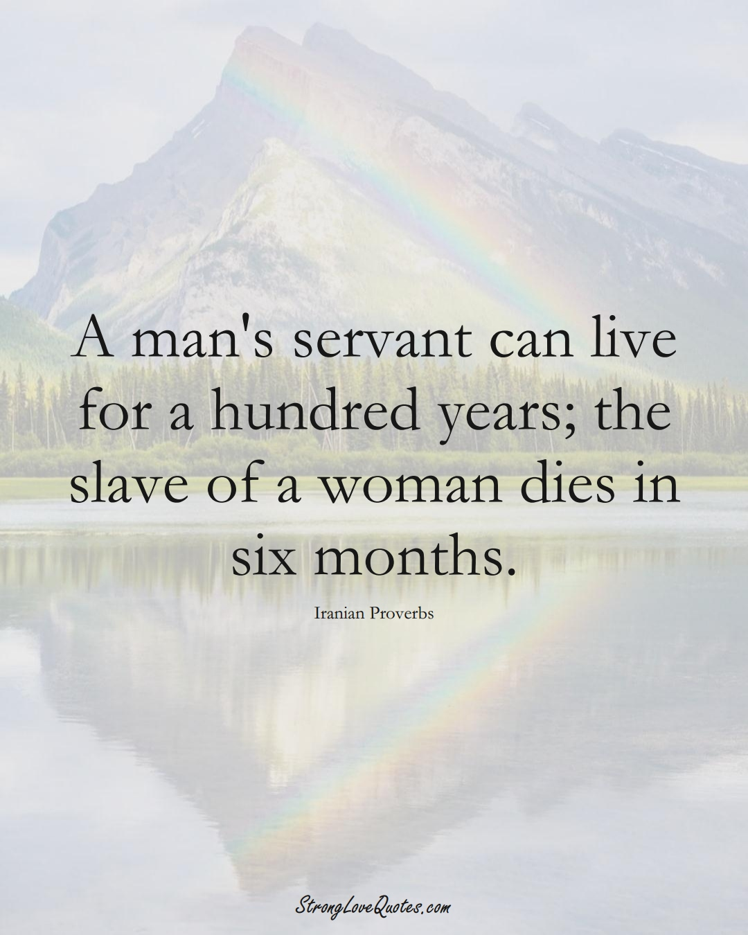A man's servant can live for a hundred years; the slave of a woman dies in six months. (Iranian Sayings);  #MiddleEasternSayings