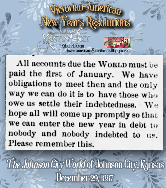 Kristin Holt | Victorian-American New Year's Resolutions. All accounts must be paid to the newspaper so the paper can pay its debts too. The Johnson City World of Johnson City, Kansas on December 29, 1887.