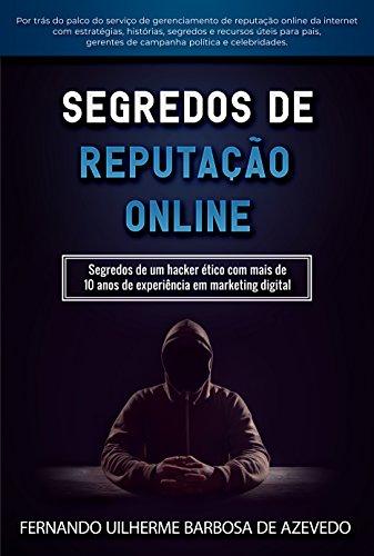 Segredos de Reputação Online: Segredos de um hacker ético com mais de 10 anos de experiência em marketing digital