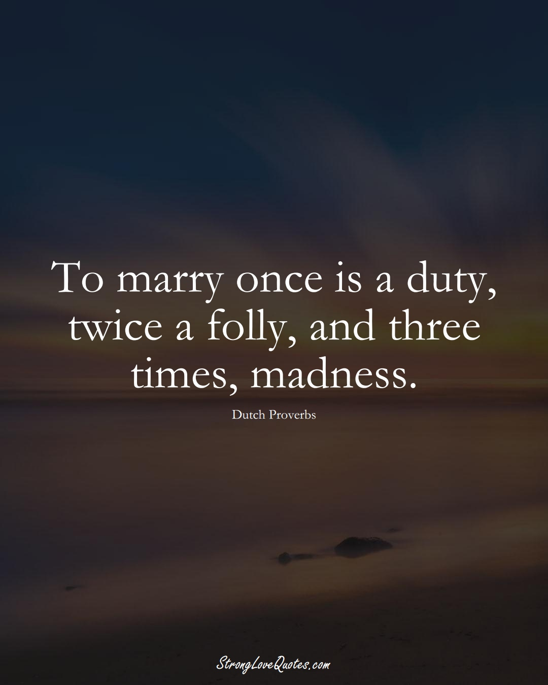 To marry once is a duty, twice a folly, and three times, madness. (Dutch Sayings);  #EuropeanSayings