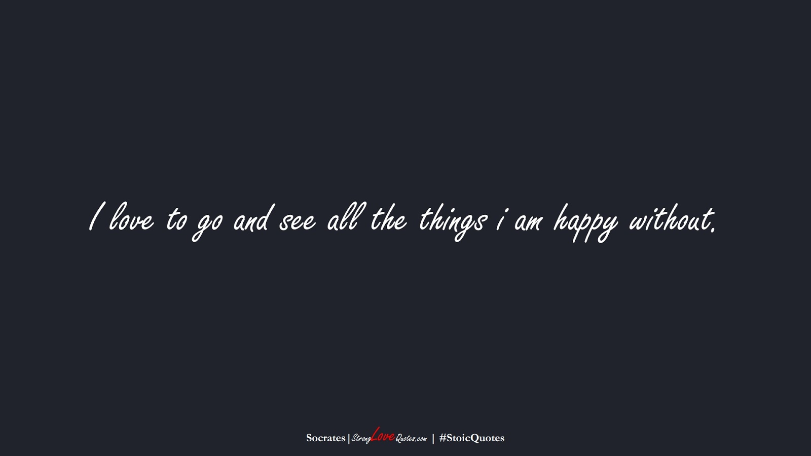 I love to go and see all the things i am happy without. (Socrates);  #StoicQuotes