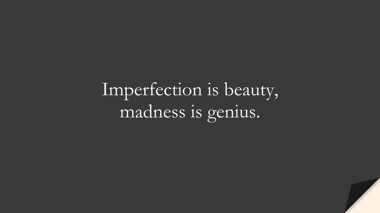 Imperfection is beauty, madness is genius.FALSE