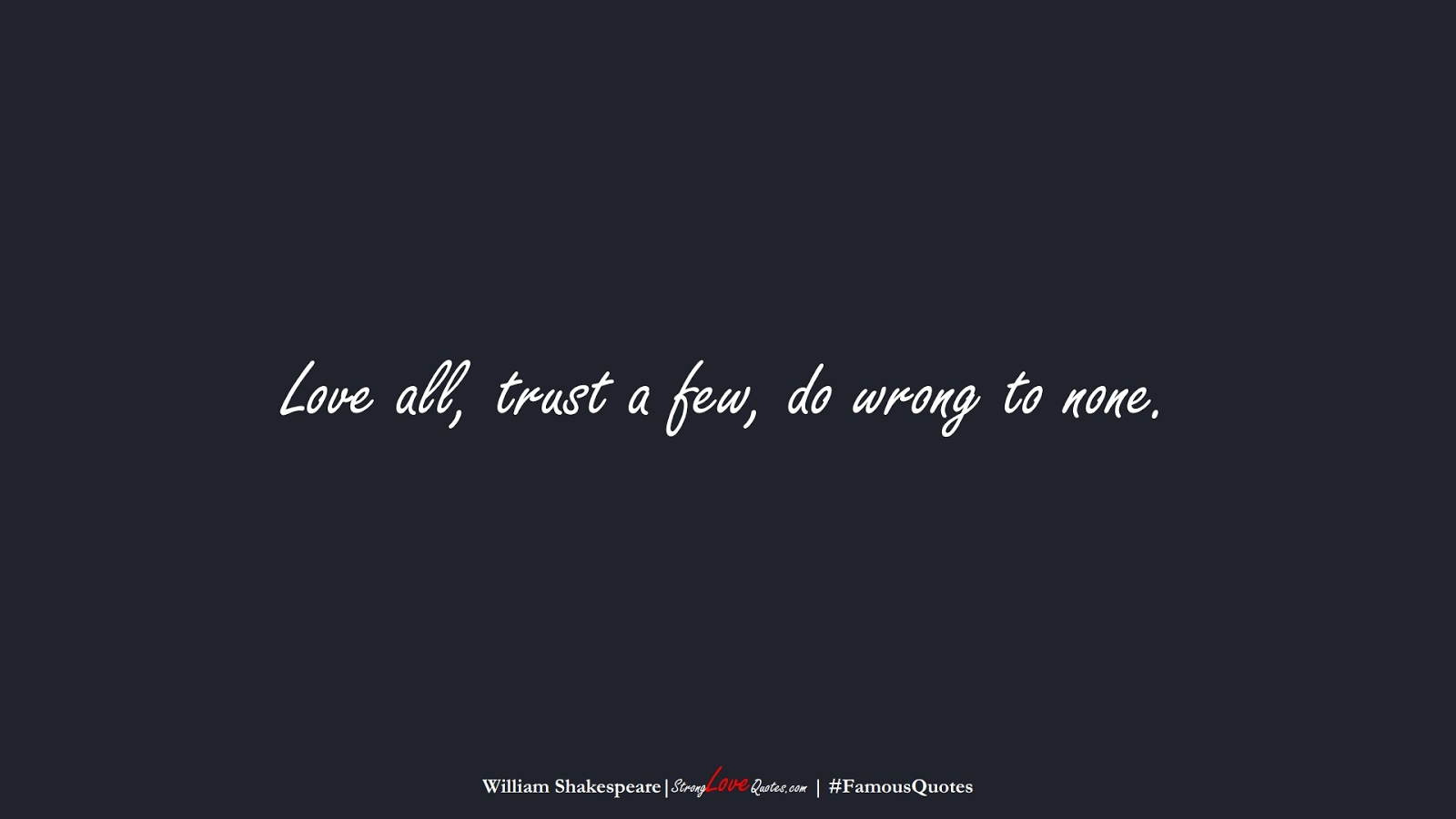 Love all, trust a few, do wrong to none. (William Shakespeare);  #FamousQuotes