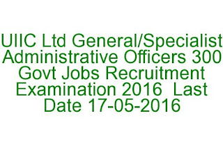 UIIC Ltd Careers Administrative Officers 300 Govt Jobs Recruitment Examination 2016 uiic.co.in Last Date 17-05-2016