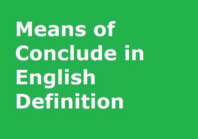 Means of Conclude in English Definition
