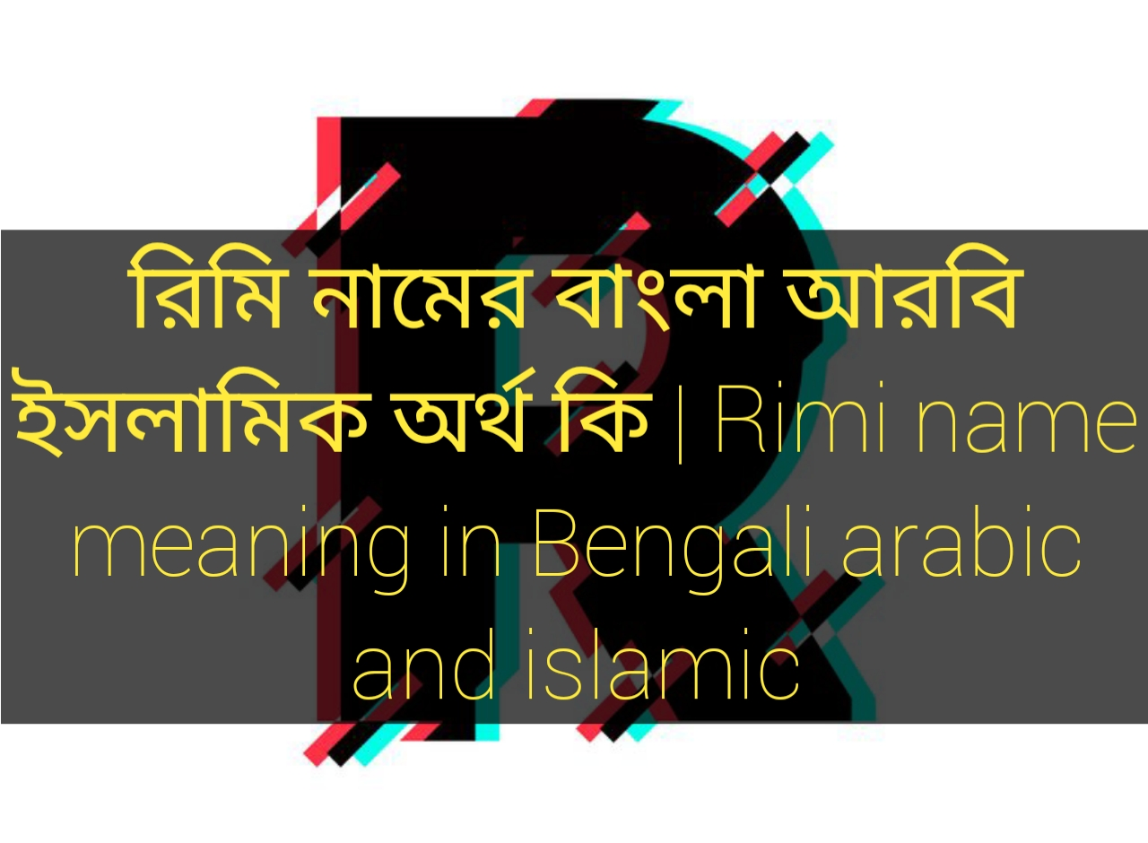 rimi name meaning in Bengali, রিমি নামের অর্থ কি, রিমি নামের বাংলা অর্থ কি, রিমি নামের ইসলামিক অর্থ কি,