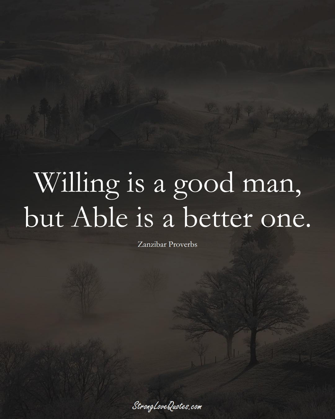 Willing is a good man, but Able is a better one. (Zanzibar Sayings);  #AfricanSayings