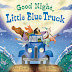 Good Night, Little Blue Truck is Another Winning Read-aloud (Giveaway)