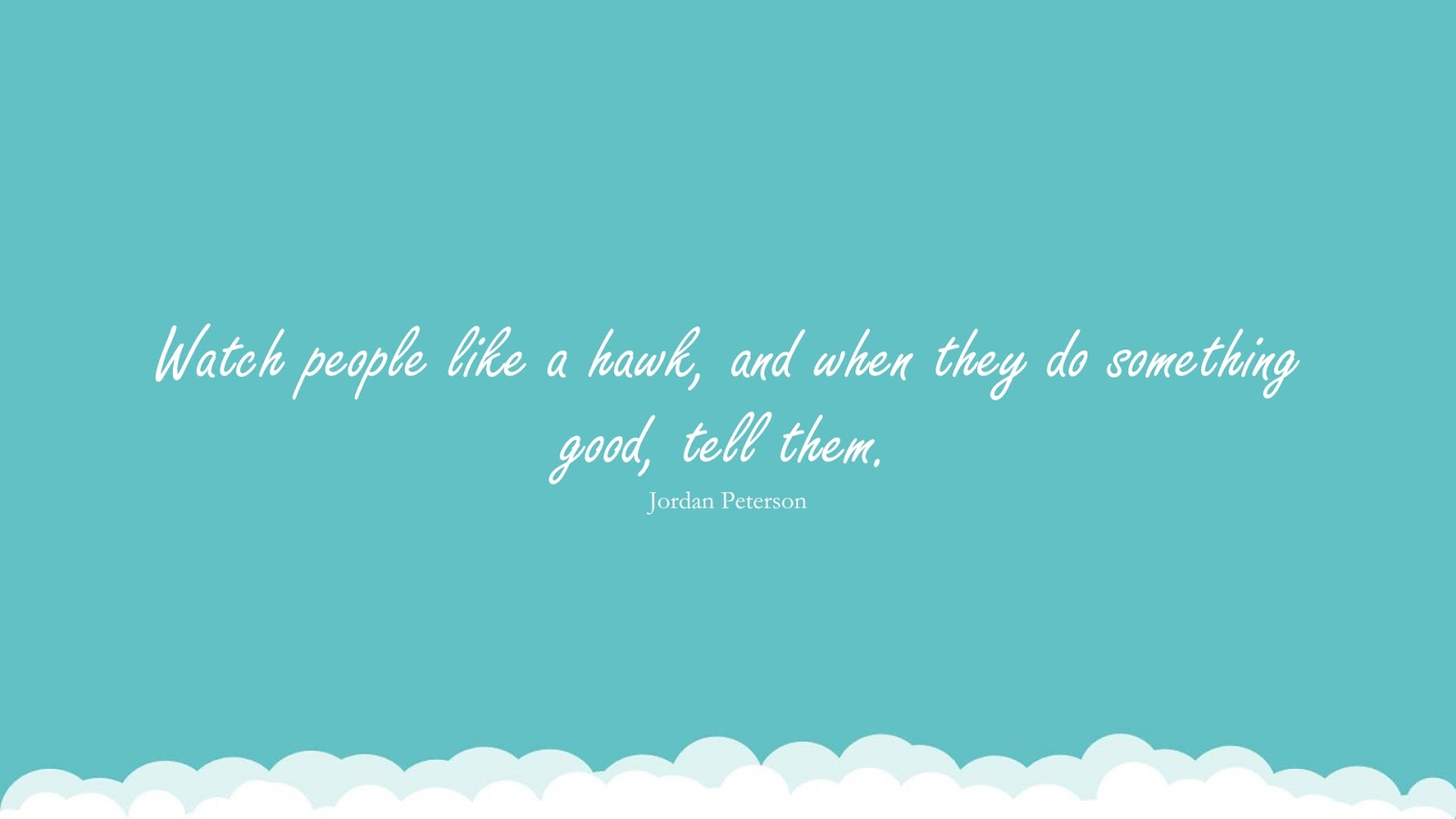 Watch people like a hawk, and when they do something good, tell them. (Jordan Peterson);  #RelationshipQuotes