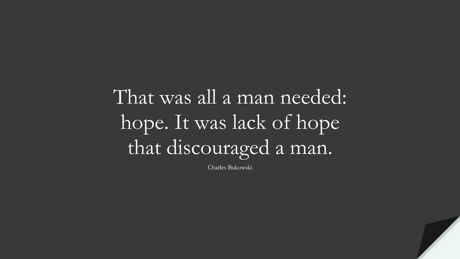 That was all a man needed: hope. It was lack of hope that discouraged a man. (Charles Bukowski);  #HopeQuotes
