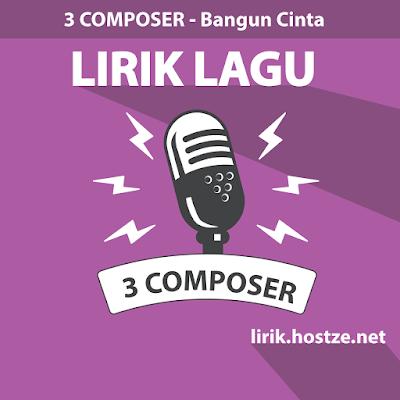 Lirik Lagu Bangun Cinta - 3 Composer - Lirik Lagu Indonesia