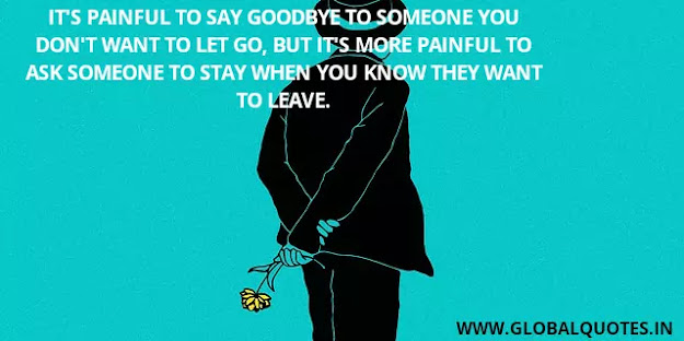 It's painful to say goodbye to someone you don't want to let go, but it's more painful to ask someone to stay when you know they want to leave.